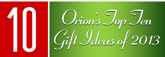 Orion's Top Ten Gift Ideas of 2013