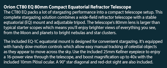Orion CT80 EQ 80mm Compact Equatorial Refractor Telescope - The included EQ-1C equatorial mount is equipped with slow-motion controls. Comes with 25mm Kellner eyepiece, 10mm Plössl ocular, 90 degree star diagonal, and red-dot sight.