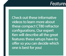 Featured Videos - Check out these informative videos to learn more about these compact CT80 refractor configurations.